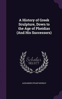 A History of Greek Sculpture, Down to the Age of Pheidias (and His Successors)