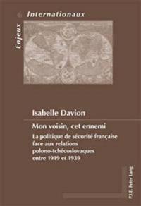 Mon Voisin, CET Ennemi: La Politique de Sécurité Française Face Aux Relations Polono-Tchécoslovaques Entre 1919 Et 1939