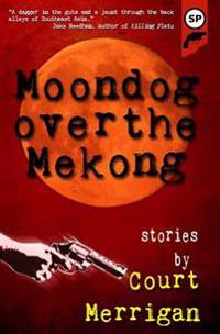 Moondog Over the Mekong: Short Stories by Court Merrigan