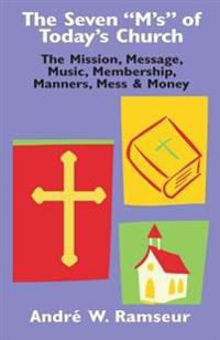 The Seven M's of Today's Church: The Mission, Message, Music, Membership, Manners, Mess & Money