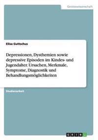Depressionen, Dysthemien Sowie Depressive Episoden Im Kindes- Und Jugendalter. Ursachen, Merkmale, Symptome, Diagnostik Und Behandlungsmoglichkeiten