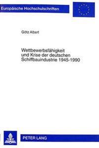Wettbewerbsfaehigkeit Und Krise Der Deutschen Schiffbauindustrie 1945-1990