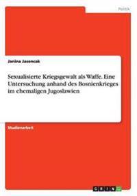 Sexualisierte Kriegsgewalt ALS Waffe. Eine Untersuchung Anhand Des Bosnienkrieges Im Ehemaligen Jugoslawien