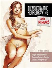 The Modern Art of Figure Drawing - And Pinups: Merging Digital and Traditional Techinques Together in Sketching, Drawing & Painting the Figure
