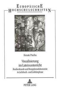 Visualisierung Im Lateinunterricht: Realienkunde Und Rezeptionsdokumente in Lehrbuch- Und Lektuerephase