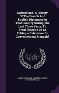 Switzerland, a History of the French and English Diplomacy in That Country During the Last Three Years, Tr. from [Histoire de La Politique Exterieure Du Gouvernement Francais]