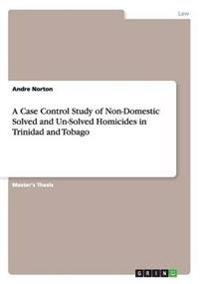 A Case Control Study of Non-Domestic Solved and Un-Solved Homicides in Trinidad and Tobago