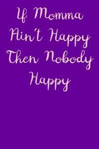 If Momma Ain't Happy Then Nobody Happy Journal