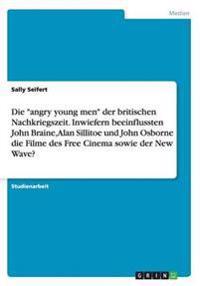 Die Angry Young Men Der Britischen Nachkriegszeit. Inwiefern Beeinflussten John Braine, Alan Sillitoe Und John Osborne Die Filme Des Free Cinema Sowie Der New Wave?