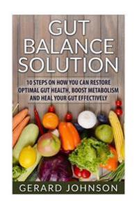Gut: Gut Balance Solution: 10 Steps on How You Can Restore Optimal Gut Health, Boost Metabolism and Heal Your Gut Effective