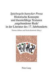 «spielregeln Barocker Prosa»: Historische Konzepte Und Theoriefaehige Texturen 'ungebundener Rede' in Der Literatur Des 17. Jahrhunderts