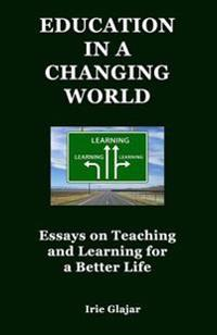 Education in a Changing World: Essays on Teaching and Learning for a Better Life