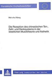 Die Rezeption Des Chinesischen Ton-, Zahl- Und Denksystems in Der Westlichen Musiktheorie Und Aesthetik
