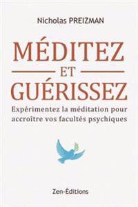 Meditation de Pleine Conscience: Meditez Et Guerissez: Experimentez La Meditation Pour Accroitre Vos Facultes Psychiques