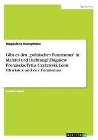 Gibt Es Den -Polnischen Futurismus in Malerei Und Dichtung? Zbigniew Pronaszko, Tytus Czyzewski, Leon Chwistek Und Der Formismus