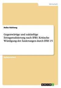 Gegenwartige Und Zukunftige Ertragsrealisierung Nach Ifrs. Kritische Wurdigung Der Anderungen Durch Ifrs 15
