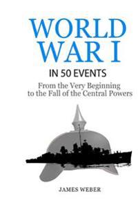 World War 1: World War I in 50 Events: From the Very Beginning to the Fall of the Central Powers (War Books, World War 1 Books, War