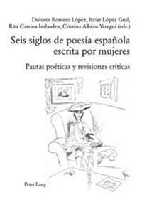 Seis Siglos de Poesía Española Escrita Por Mujeres: Pautas Poéticas y Revisiones Críticas