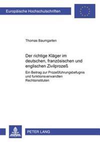 Der Richtige Klaeger Im Deutschen, Franzoesischen Und Englischen Zivilproze: Ein Beitrag Zur Prozefuehrungsbefugnis Und Funktionsverwandten Rechtsinst