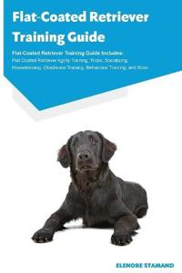 Flat-Coated Retriever Training Guide Flat-Coated Retriever Training Guide Includes
