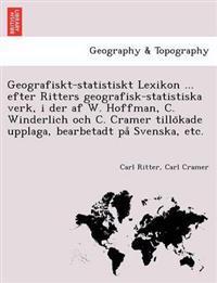 Geografiskt-Statistiskt Lexikon ... Efter Ritters Geografisk-Statistiska Verk, I Der AF W. Hoffman, C. Winderlich Och C. Cramer Tillo Kade Upplaga, Bearbetadt Pa Svenska, Etc.