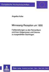 Minnesang-Rezeption Um 1800: Falldarstellungen Zu Den Romantikern Und Ihren Zeitgenossen Und Exkurse Zu Ausgewaehlten Sachfragen