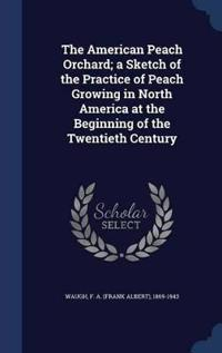 The American Peach Orchard; A Sketch of the Practice of Peach Growing in North America at the Beginning of the Twentieth Century