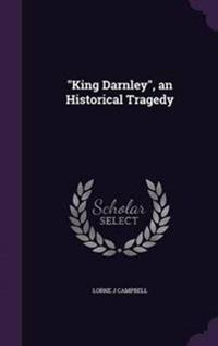 King Darnley, an Historical Tragedy