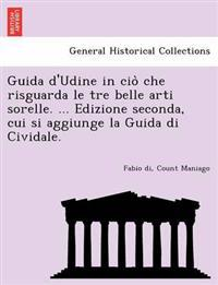 Guida D'Udine in CIO Che Risguarda Le Tre Belle Arti Sorelle. ... Edizione Seconda, Cui Si Aggiunge La Guida Di Cividale.