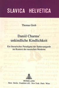 Daniil Charms' Unkindliche Kindlichkeit: Ein Literarisches Paradigma Der Spaetavantgarde Im Kontext Der Russischen Moderne