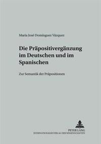 Die Praepositivergaenzung Im Deutschen Und Im Spanischen: Zur Semantik Der Praepositionen