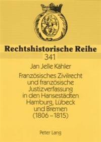 Franzoesisches Zivilrecht Und Franzoesische Justizverfassung in Den Hansestaedten Hamburg, Luebeck Und Bremen (1806-1815)