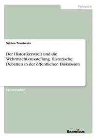 Der Historikerstreit Und Die Wehrmachtsausstellung. Historische Debatten in Der Offentlichen Diskussion