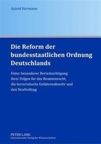 Die Reform Der Bundesstaatlichen Ordnung Deutschlands: Unter Besonderer Beruecksichtigung Ihrer Folgen Fuer Das Beamtenrecht, Die Terroristische Gefah
