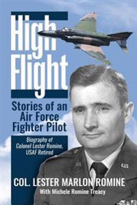 High Flight-Stories of an Air Force Fighter Pilot: Biography of Colonel Lester Romine, USAF Retired