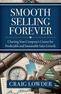 Smooth Selling Forever: Charting Your Company's Course for Predictable and Sustainable Sales Growth