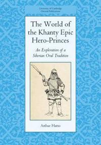 The World of the Khanty Epic Hero-Princes, An Exploration of a Siberian Oral Tradition