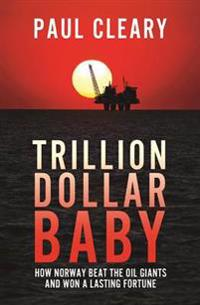 Trillion Dollar Baby: How Norway Beat the Oil Giants and Won a Lasting Fortune
