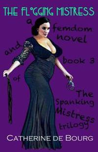 The Flogging Mistress: A Femdom Novel and Book 3 of the Spanking Mistress Trilogy