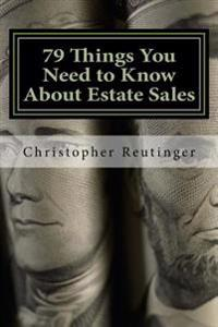 79 Things You Need to Know about Estate Sales: All the Facts to Hire an Estate Sale Company, Run Your Own Sale, or Become a Company