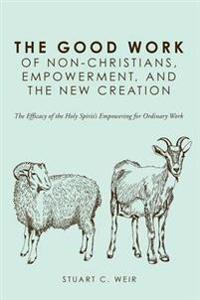 The Good Work of Non-Christians, Empowerment, and the New Creation