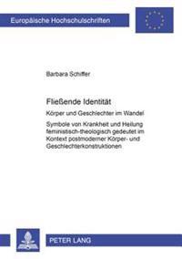 Fließende Identitaet: Koerper Und Geschlechter Im Wandel- Symbole Von Krankheit Und Heilung Feministisch-Theologisch Gedeutet Im Kontext Pos