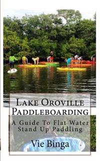 Lake Oroville Paddleboarding: A Guide to Flat Water Stand Up Paddling