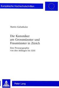 Die Kanoniker Am Grossmuenster Und Fraumuenster in Zuerich: Eine Prosopographie Von Den Anfaengen Bis 1316