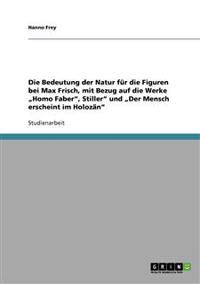 """Die Bedeutung Der Natur Fur Die Figuren Bei Max Frisch, Mit Bezug Auf Die Werke """"Homo Faber, Stiller Und """"Der Mensch Erscheint Im Holozan"""