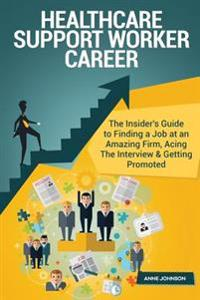 Healthcare Support Worker Career (Special Edition): The Insider's Guide to Finding a Job at an Amazing Firm, Acing the Interview & Getting Promoted