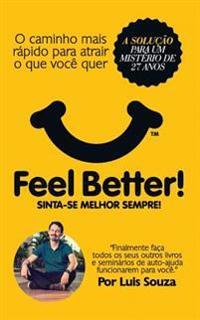 Feel Better!: O Caminho Mais Rapido Para Atrair O Que Voce Quer