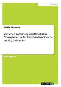 Zwischen Aufklarung Und Revolution. Neologismen in Der Franzosischen Sprache Im 18. Jahrhundert