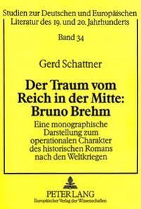 Der Traum Vom Reich in Der Mitte: Bruno Brehm: Eine Monographische Darstellung Zum Operationalen Charakter Des Historischen Romans Nach Den Weltkriege