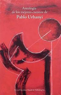 Antologia de Los Mejores Cuentos de Pablo Urbanyi